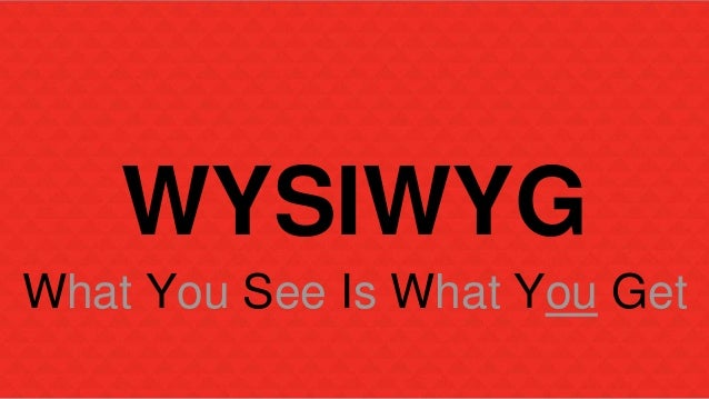 WYSIWYG  What You See Is What You Get