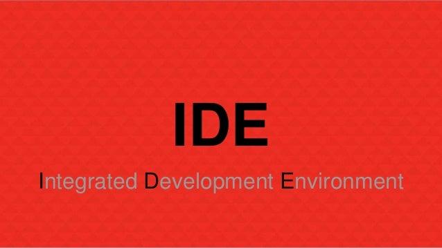 IDE  Integrated Development Environment