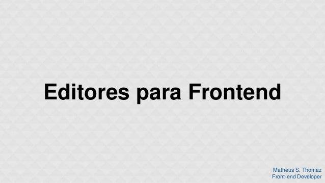 Editores para Frontend  Matheus S. Thomaz  Front-end Developer