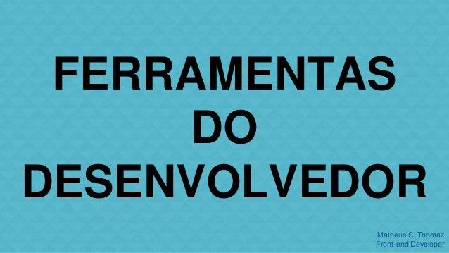 FERRAMENTAS  Matheus S. Thomaz  Front-end Developer  DO  DESENVOLVEDOR