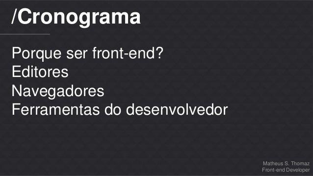 Matheus S. Thomaz  Front-end Developer  /Cronograma  Porque ser front-end?  Editores  Navegadores  Ferramentas do desenvol...