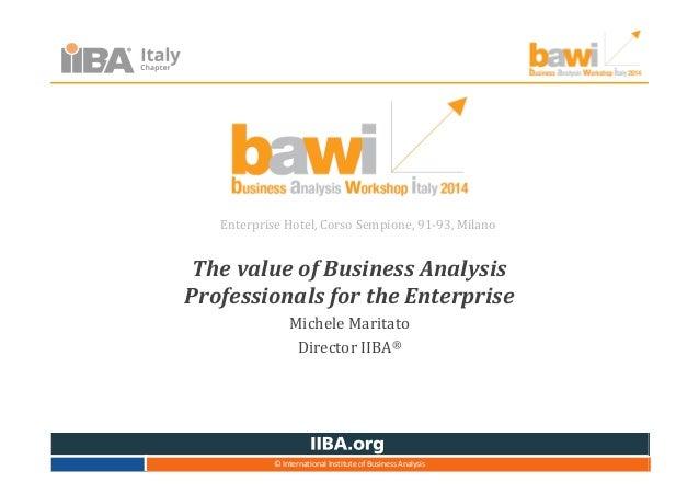 The value of Business Analysis Professionals for the Enterprise Michele Maritato Director IIBA® Enterprise Hotel, Corso Se...