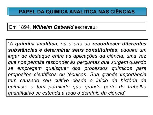 PPAAPPEELL DDAA QQUUÍÍMMIICCAA AANNAALLÍÍTTIICCAA NNAASS CCIIÊÊNNCCIIAASS  Em 1894, Wilhelm OOssttwwaalldd eessccrreevveeu...