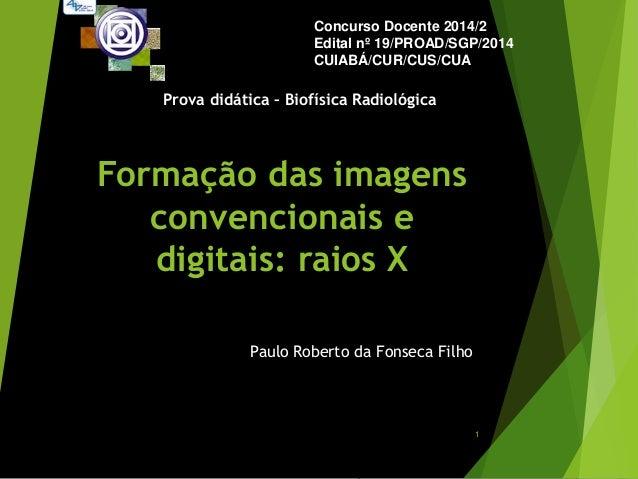 Formação das imagens convencionais e digitais: raios X Paulo Roberto da Fonseca Filho Concurso Docente 2014/2 Edital nº 19...