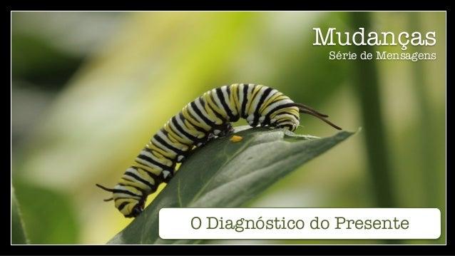 Mudanças Série de Mensagens O Diagnóstico do Presente