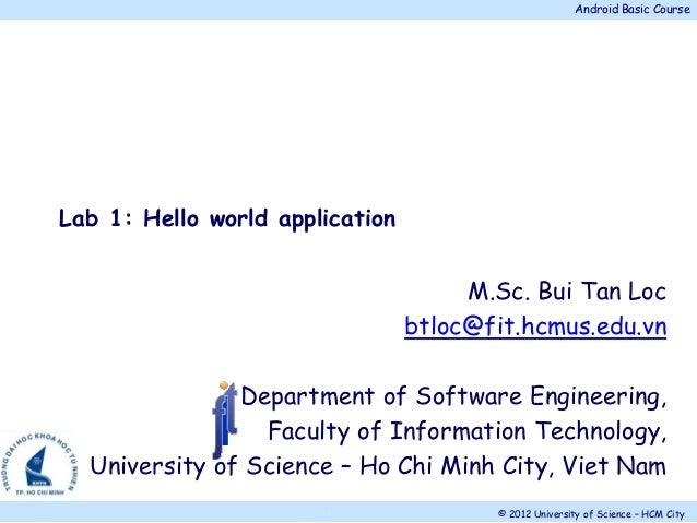 Android Basic Course © 2012 University of Science – HCM City. M.Sc. Bui Tan Loc btloc@fit.hcmus.edu.vn Department of Softw...