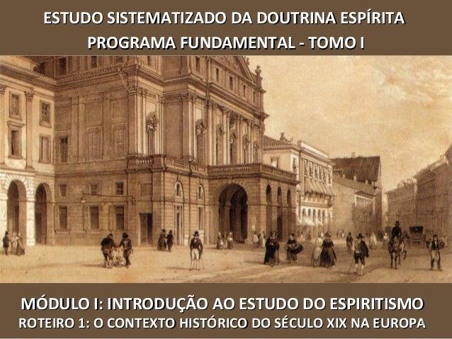 MÓDULO I: INTRODUÇÃO AO ESTUDO DO ESPIRITISMOMÓDULO I: INTRODUÇÃO AO ESTUDO DO ESPIRITISMO ROTEIRO 1: O CONTEXTO HISTÓRICO...