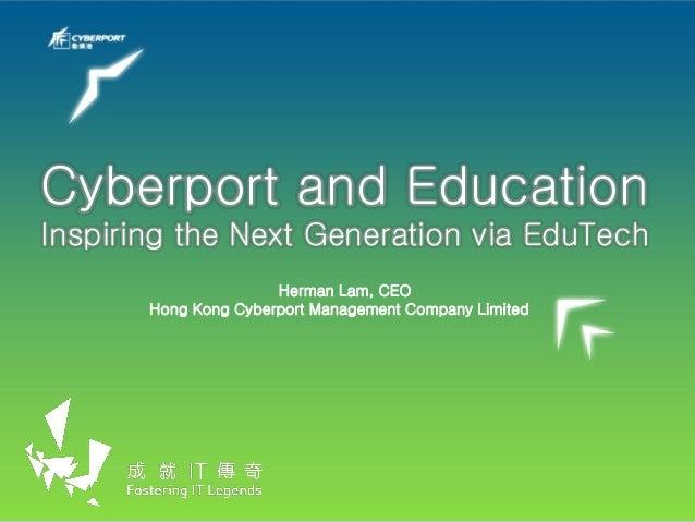 Cyberport and Education Inspiring the Next Generation via EduTech Herman Lam, CEO Hong Kong Cyberport Management Company L...