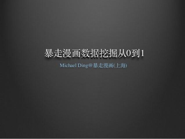 暴⾛走漫画数据挖掘从0到1 Michael Ding@暴⾛走漫画(上海)