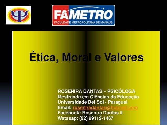 Ética, Moral e Valores ROSENIRA DANTAS – PSICÓLOGA Mestranda em Ciências da Educação Universidade Del Sol - Paraguai Email...