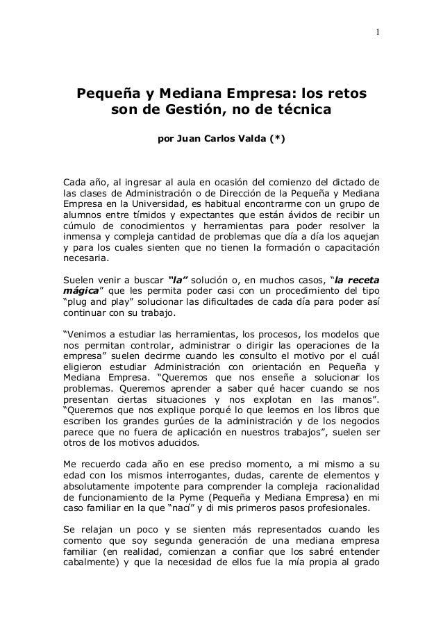 1 Pequeña y Mediana Empresa: los retos son de Gestión, no de técnica por Juan Carlos Valda (*) Cada año, al ingresar al au...