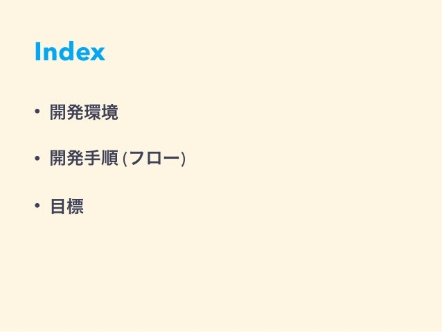 Index • 開発環境 • 開発手順 (フロー) • 目標