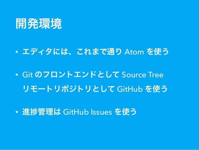 開発環境 • エディタには、これまで通り Atom を使う • Git のフロントエンドとして Source Tree リモートリポジトリとして GitHub を使う • 進 管理は GitHub Issues を使う