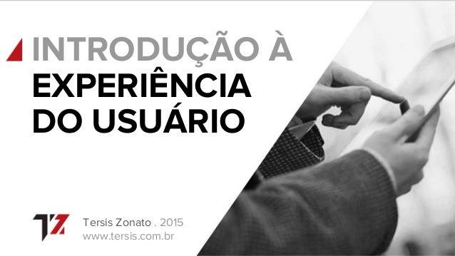 INTRODUÇÃO À Tersis Zonato . 2015 www.tersis.com.br EXPERIÊNCIA DO USUÁRIO