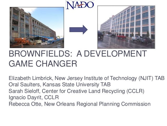 BROWNFIELDS: A DEVELOPMENT GAME CHANGER Elizabeth Limbrick, New Jersey Institute of Technology (NJIT) TAB Oral Saulters, K...