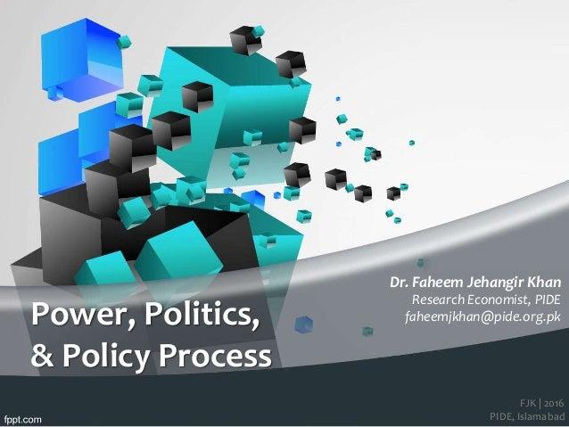 FJK   2016 PIDE, Islamabad Power, Politics, & Policy Process Dr. Faheem Jehangir Khan Research Economist, PIDE faheemjkhan...