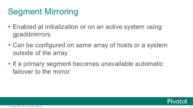 34© Copyright 2013 Pivotal. All rights reserved. Segment Mirroring Ÿ Enabled at initialization or on an active system usi...
