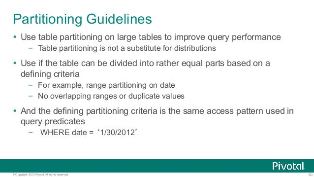50© Copyright 2013 Pivotal. All rights reserved. Partitioning Guidelines Ÿ Use table partitioning on large tables to impr...