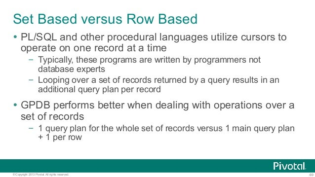 69© Copyright 2013 Pivotal. All rights reserved. Set Based versus Row Based Ÿ PL/SQL and other procedural languages utili...