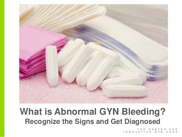 T H E C E N T E R F O R I N N O V A T I V E G Y N C A R E What is Abnormal GYN Bleeding? Recognize the Signs and Get Diagn...