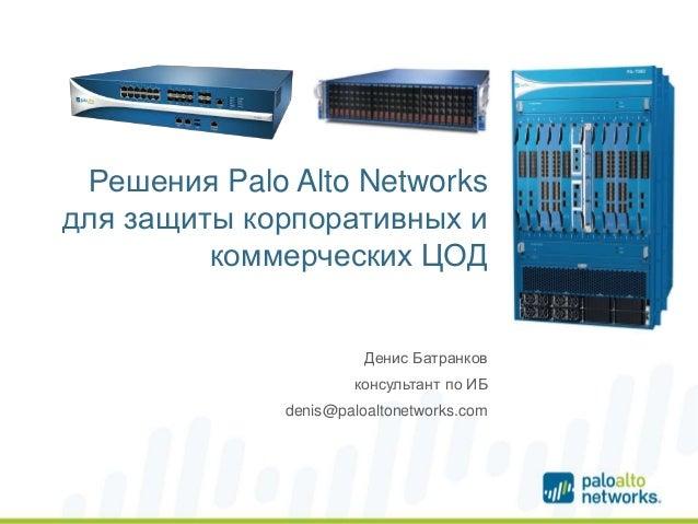 Решения Palo Alto Networks для защиты корпоративных и коммерческих ЦОД •Денис Батранков •консультант по ИБ •denis@paloalto...