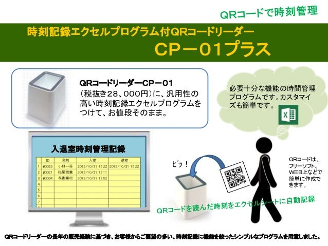 入退室時刻管理記録 ピッ! QRコードリーダーCP-01 (税抜き28、000円)に、汎用性の 高い時刻記録エクセルプログラムを つけて、お値段そのまま。 時刻記録エクセルプログラム付QRコードリーダー CP-01プラス 必要十分な機能の時間...