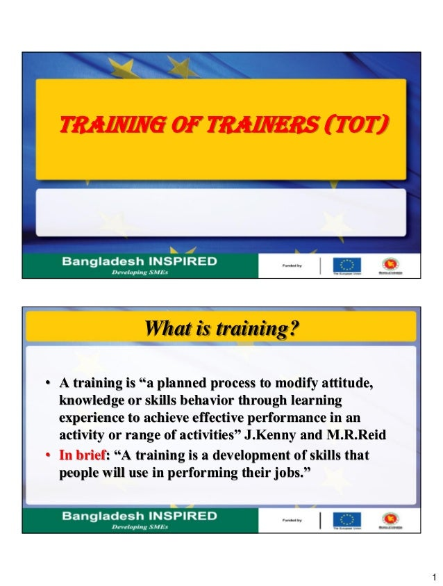 "1 TRAINING OF TRAINERS (TOT) What is training? • A training is ""a planned process to modify attitude, knowledge or skills ..."