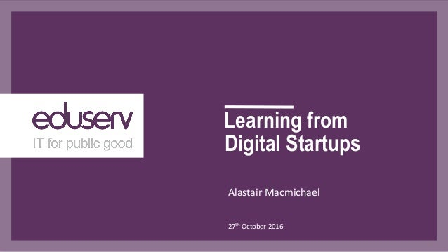 Learning from Alastair Macmichael 27th October 2016 Digital Startups