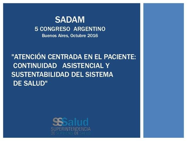 """""""ATENCIÓN CENTRADA EN EL PACIENTE: CONTINUIDAD ASISTENCIAL Y SUSTENTABILIDAD DEL SISTEMA DE SALUD"""" SADAM 5 CONGRESO ARGENT..."""