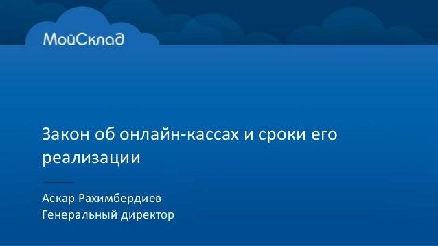 Закон об онлайн-кассах и сроки его реализации Аскар Рахимбердиев Генеральный директор
