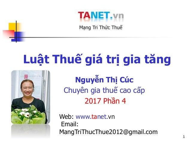 1 Luật Thuế giá trị gia tăng Nguyễn Thị Cúc Chuyên gia thuế cao cấp 2017 Phần 4 Web: www.tanet.vn Email: MangTriThucThue20...