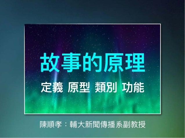 陳順孝:輔⼤大新聞傳播系副教授 故事的原理理 定義 原型 類別 功能
