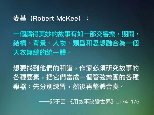 麥基(Robert McKee): ⼀一個講得美妙的故事有如⼀一部交響樂,期間, 結構、背景、⼈人物、類型和思想融合為⼀一個 天衣無縫的統⼀一體。 想要找到他們的和諧,作家必須研究故事的 各種要素,把它們當成⼀一個管弦樂團的各種 樂器:先分別練...