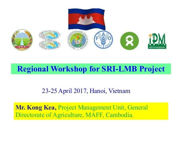 23-25 April 2017, Hanoi, Vietnam Mr. Kong Kea, Project Management Unit, General Directorate of Agriculture, MAFF, Cambodia...