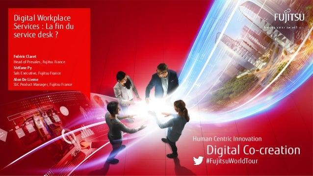 0 Copyright 2017 FUJITSU Digital Workplace Services : La fin du service desk ? Frdéric Claret Head of Presales, Fujitsu Fr...