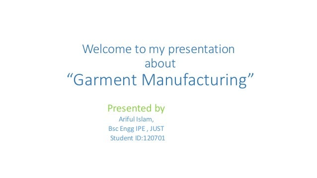 "Welcome to my presentation about ""Garment Manufacturing"" Presented by Ariful Islam, Bsc Engg IPE , JUST Student ID:120701"