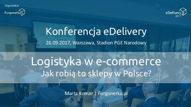 Konferencja eDelivery 26.09.2017, Warszawa, Stadion PGE Narodowy Organizator Logistyka w e-commerce Jak robią to sklepy w ...