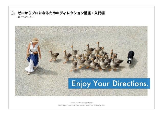⽇本ディレクション協会講習部 ©2017 Japan Direction Association, Direction Philosophy Div. 2017/10/21(⼟) ゼロからプロになるためのディレクション講座:⼊⾨編 Enjoy ...