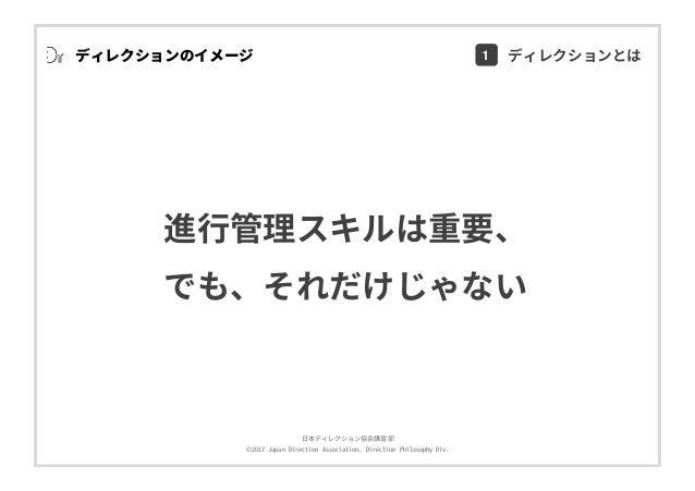 ⽇本ディレクション協会講習部 ©2017 Japan Direction Association, Direction Philosophy Div. ディレクションのイメージ 進⾏管理スキルは重要、 でも、それだけじゃない 1 ディレクション...