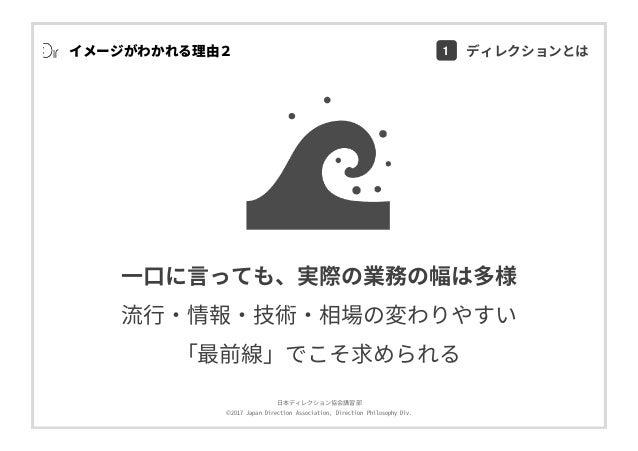 ⽇本ディレクション協会講習部 ©2017 Japan Direction Association, Direction Philosophy Div. イメージがわかれる理由2 ⼀⼝に⾔っても、実際の業務の幅は多様 流⾏・情報・技術・相場の変わ...