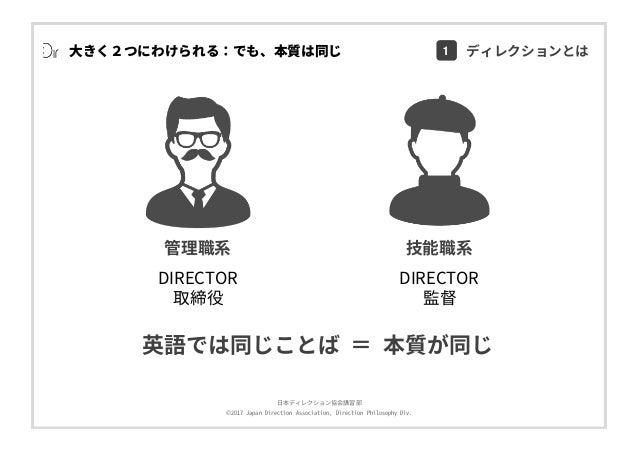 ⽇本ディレクション協会講習部 ©2017 Japan Direction Association, Direction Philosophy Div. ⼤きく2つにわけられる:でも、本質は同じ 管理職系 技能職系 DIRECTOR 取締役 DI...