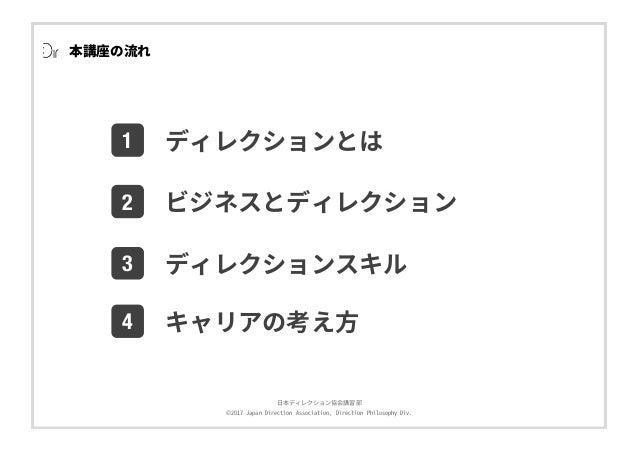 ⽇本ディレクション協会講習部 ©2017 Japan Direction Association, Direction Philosophy Div. 1 2 3 ディレクションとは ビジネスとディレクション ディレクションスキル 4 キャリア...