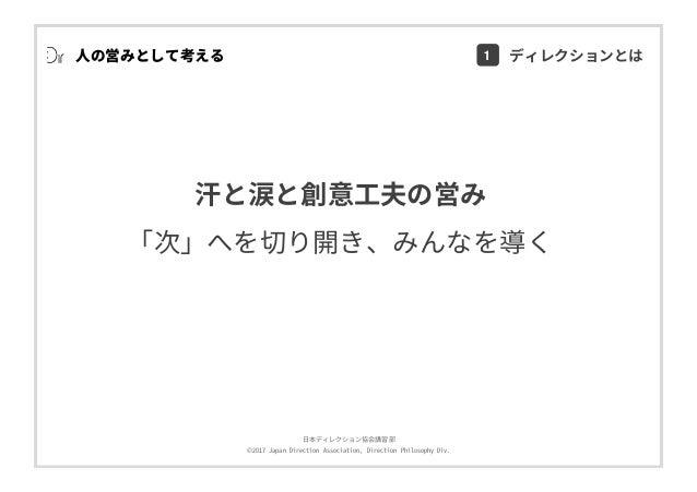 ⽇本ディレクション協会講習部 ©2017 Japan Direction Association, Direction Philosophy Div. ⼈の営みとして考える 汗と涙と創意⼯夫の営み 「次」へを切り開き、みんなを導く 1 ディレク...