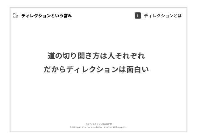 ⽇本ディレクション協会講習部 ©2017 Japan Direction Association, Direction Philosophy Div. ディレクションという営み 道の切り開き⽅は⼈それぞれ だからディレクションは⾯⽩い 1 ディ...