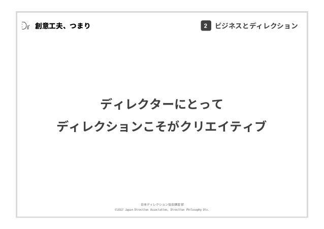 ⽇本ディレクション協会講習部 ©2017 Japan Direction Association, Direction Philosophy Div. 創意⼯夫、つまり ディレクターにとって ディレクションこそがクリエイティブ 2 ビジネスとデ...