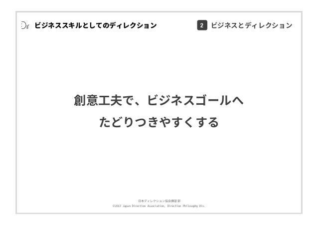 ⽇本ディレクション協会講習部 ©2017 Japan Direction Association, Direction Philosophy Div. ビジネススキルとしてのディレクション 創意⼯夫で、ビジネスゴールへ たどりつきやすくする 2...