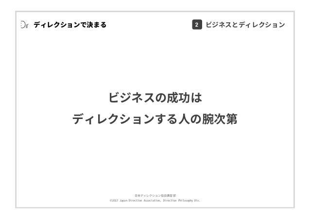⽇本ディレクション協会講習部 ©2017 Japan Direction Association, Direction Philosophy Div. ディレクションで決まる ビジネスの成功は ディレクションする⼈の腕次第 2 ビジネスとディレ...