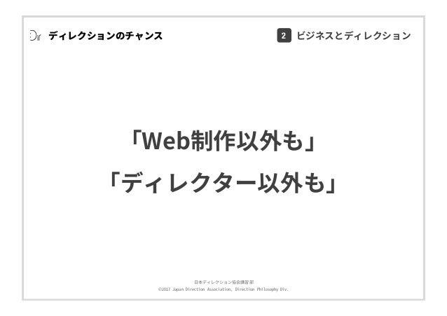 ⽇本ディレクション協会講習部 ©2017 Japan Direction Association, Direction Philosophy Div. ディレクションのチャンス 「Web制作以外も」 「ディレクター以外も」 2 ビジネスとディレ...