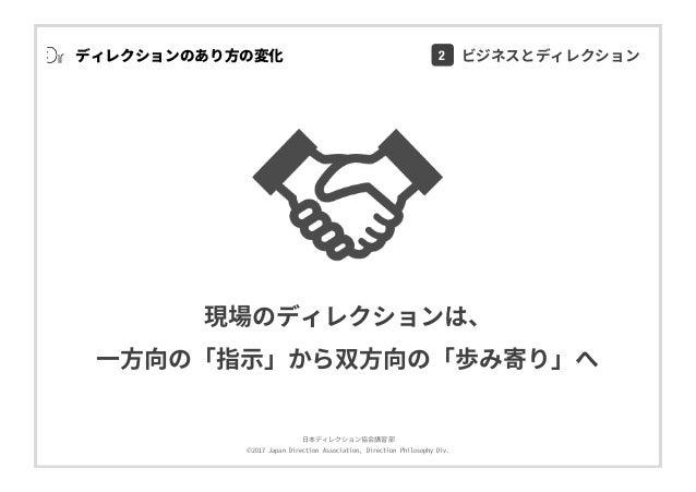 ⽇本ディレクション協会講習部 ©2017 Japan Direction Association, Direction Philosophy Div. ディレクションのあり⽅の変化 現場のディレクションは、 ⼀⽅向の「指⽰」から双⽅向の「歩み寄...