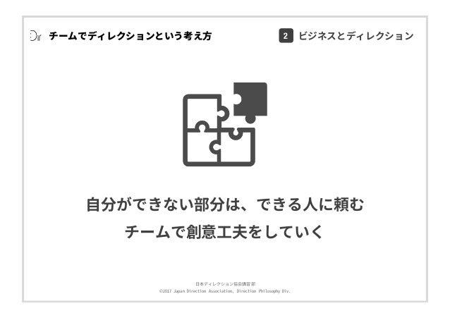 ⽇本ディレクション協会講習部 ©2017 Japan Direction Association, Direction Philosophy Div. チームでディレクションという考え⽅ ⾃分ができない部分は、できる⼈に頼む チームで創意⼯夫を...